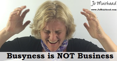 From the desk of Jo: Busyness is NOT Business