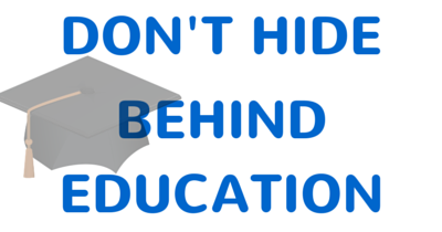 DON'T HIDE BEHIND EDUCATION
