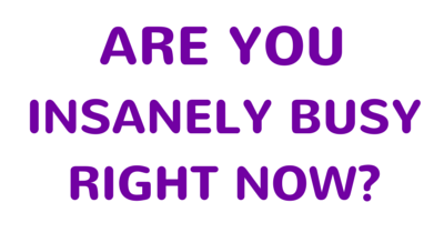 Are you insanely busy right now-